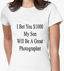 I Bet You $1000 My Son Will Be A Great Photographer  Womens Fitted T-Shirt
