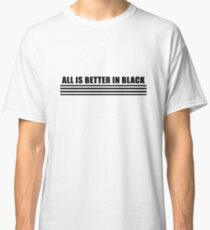 All is better in black Classic T-Shirt