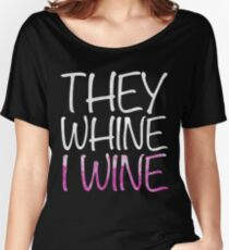 They Whine I Wine Women's Relaxed Fit T-Shirt