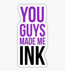 You Guys Made Me Ink Sticker