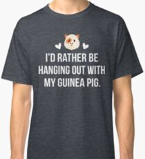 I'd Rather Be Hanging Out With My Guinea PIg Classic T-Shirt