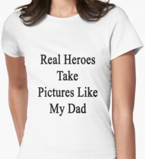 Real Heroes Take Pictures Like My Dad  Womens Fitted T-Shirt