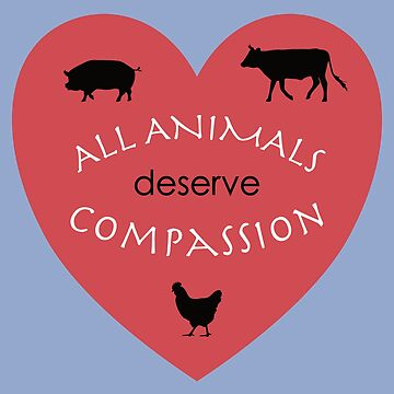 All Animals Deserve Compassion by TheFruitBat