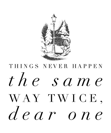 Things Never Happen the Same Way Twice, Dear One by nophoto