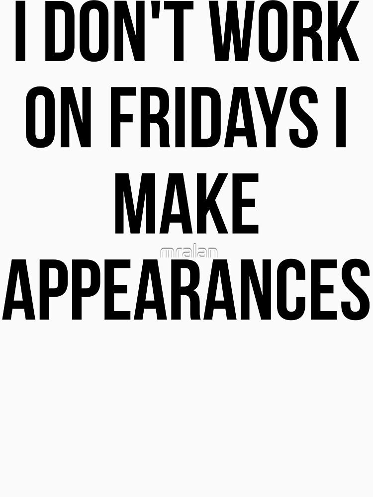 I Don't Work On Fridays I Make Appearances by mralan