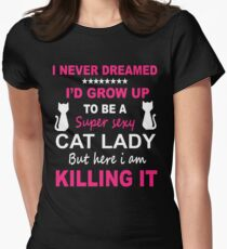 I NEVER DREAMED I'D GROW UP TO BE A SUPER SEXY CAT LADY BUT HERE I AM KILLING IT T-Shirt