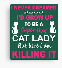 I NEVER DREAMED I'D GROW UP TO BE A SUPER SEXY CAT LADY BUT HERE I AM KILLING IT Canvas Print