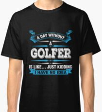 A Day Without A Golfer Shirt Classic T-Shirt