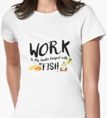 Gardening Gift Work In My Garden Hangout With My fish Women's Fitted T-Shirt