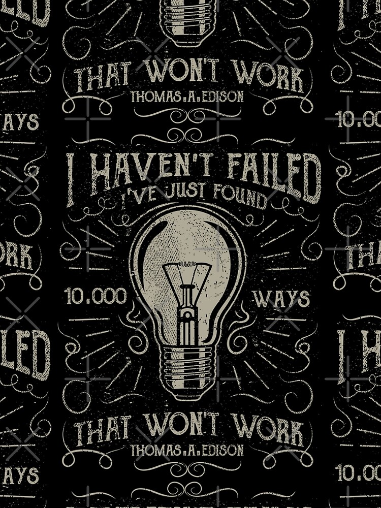 I havent failed. Ive just found 10000 ways that wont work. Thomas A. Edison by augustinet
