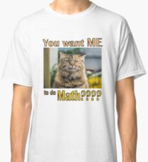 You want ME to do MATH??? Classic T-Shirt