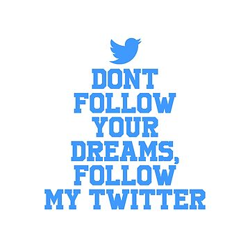 Dont follow your dreams follow my twitter by OsteoporosisGFX