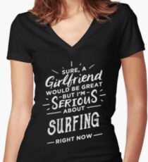 Sure a Girlfriend Would Be Great - Serious About Surfing Right Now - Funny Surfer  Women's Fitted V-Neck T-Shirt