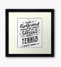 Sure a Girlfriend Would Be Great - Serious About Tennis Right Now - Funny Sports Athlete  Framed Print