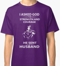 I asked God for strength and courage He sent my Husband Classic T-Shirt
