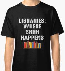 LIBRARIES WHERE SHHH HAPPENS Classic T-Shirt