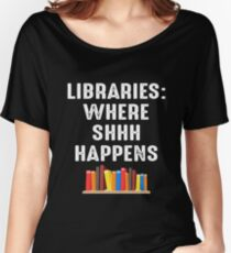 LIBRARIES WHERE SHHH HAPPENS Women's Relaxed Fit T-Shirt