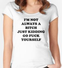 I'm Not Always A Bitch Just Kidding Women's Fitted Scoop T-Shirt