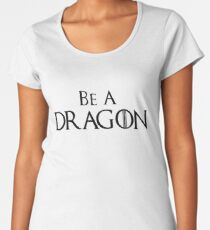 Be A Dragon - GoT Inspired design - The Great Game Women's Premium T-Shirt