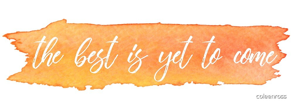 the best is yet to come by coleenross