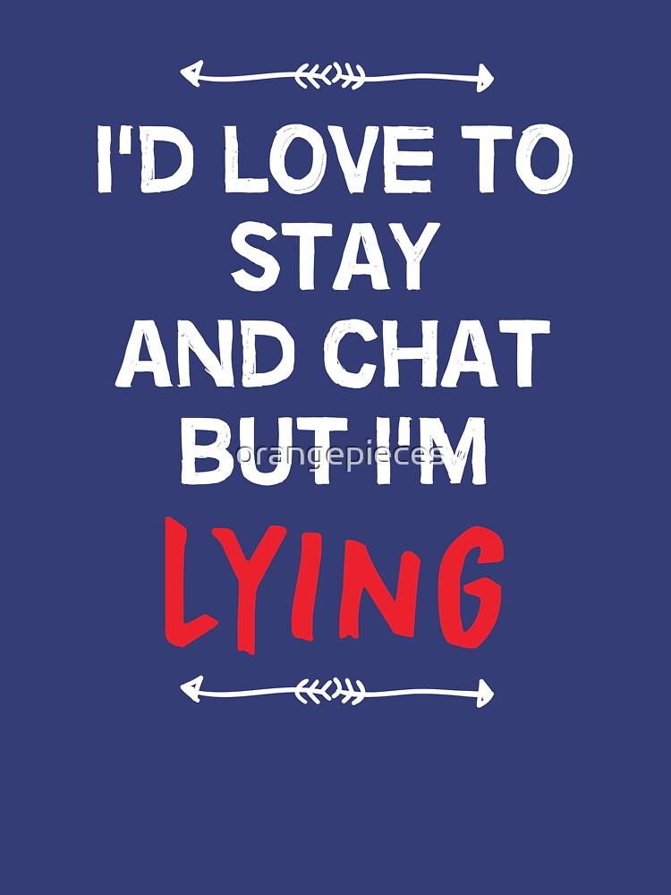 I'd Love To Stay And Chat But I'd Be LYING! by orangepieces