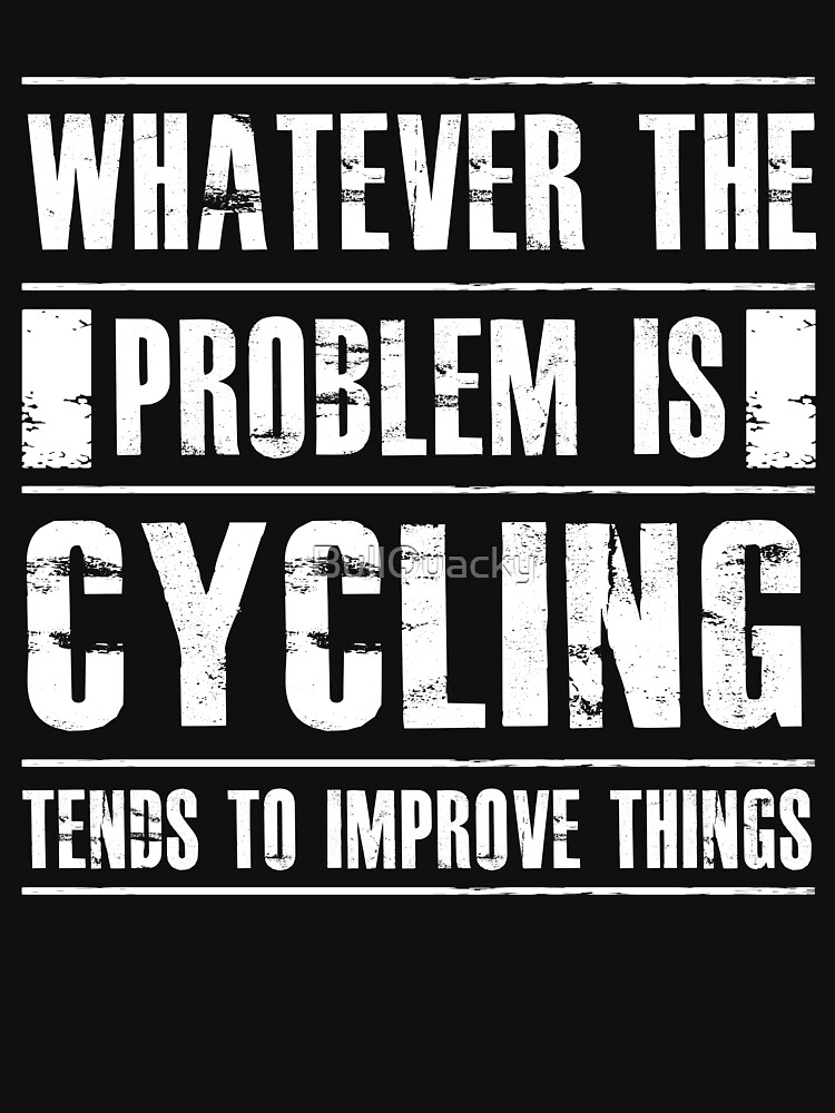 Whatever The Problem Is Cycling Tends To Improve Things - Funny Bike  by BullQuacky