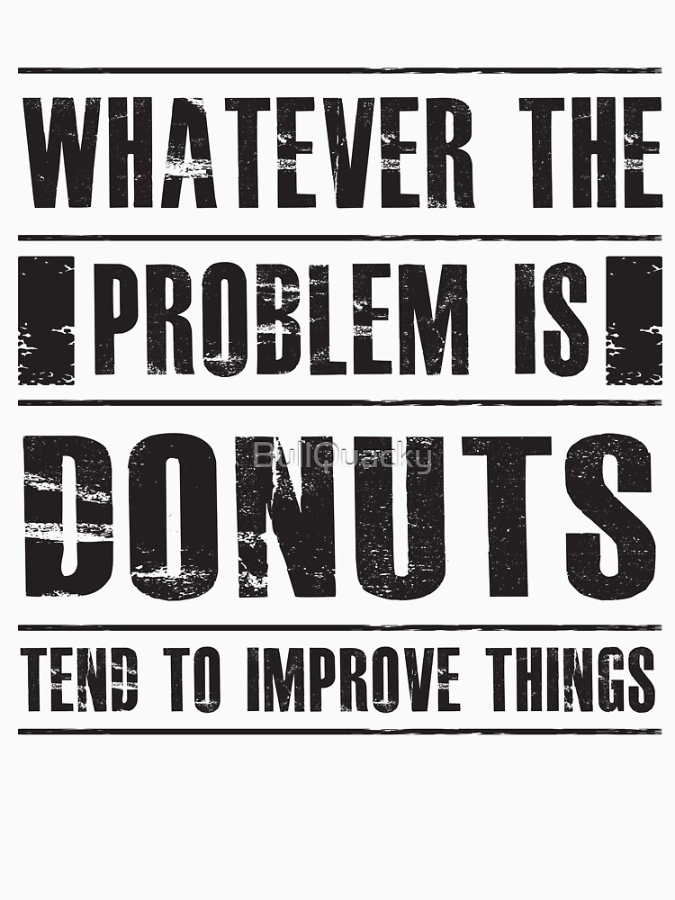 Whatever The Problem Is Donuts Tend To Improve Things - Funny Dessert  by BullQuacky
