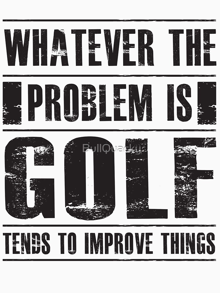 Whatever The Problem Is Golf Tends To Improve Things - Funny Golfer  by BullQuacky