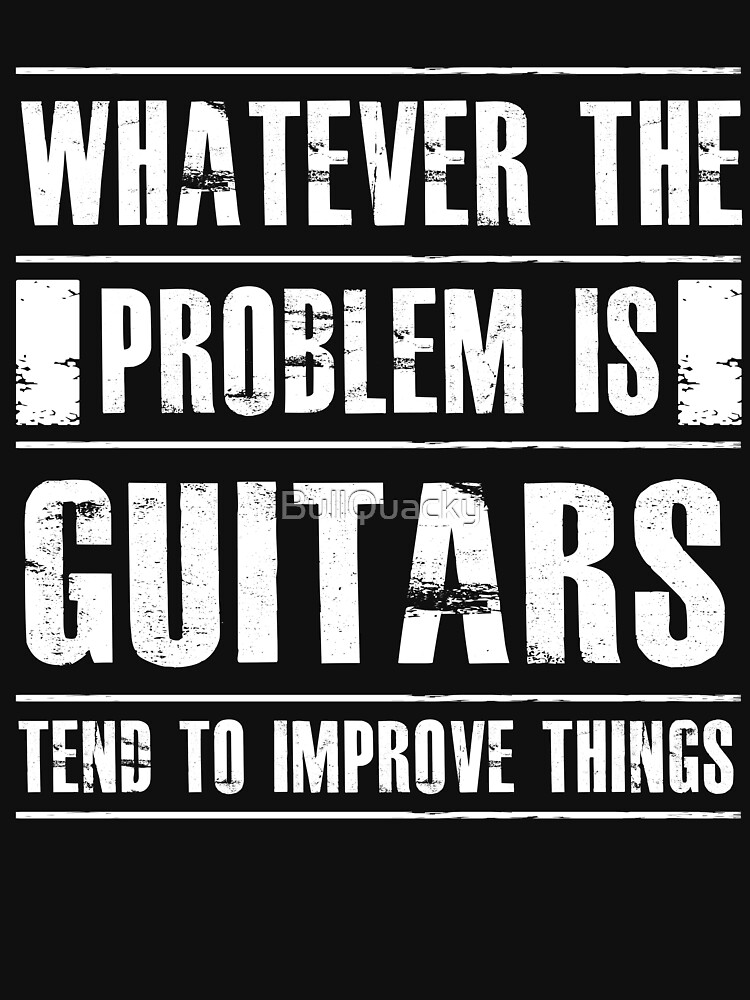 Whatever The Problem Is Guitars Tend To Improve Things - Funny Musician Guitarist  by BullQuacky