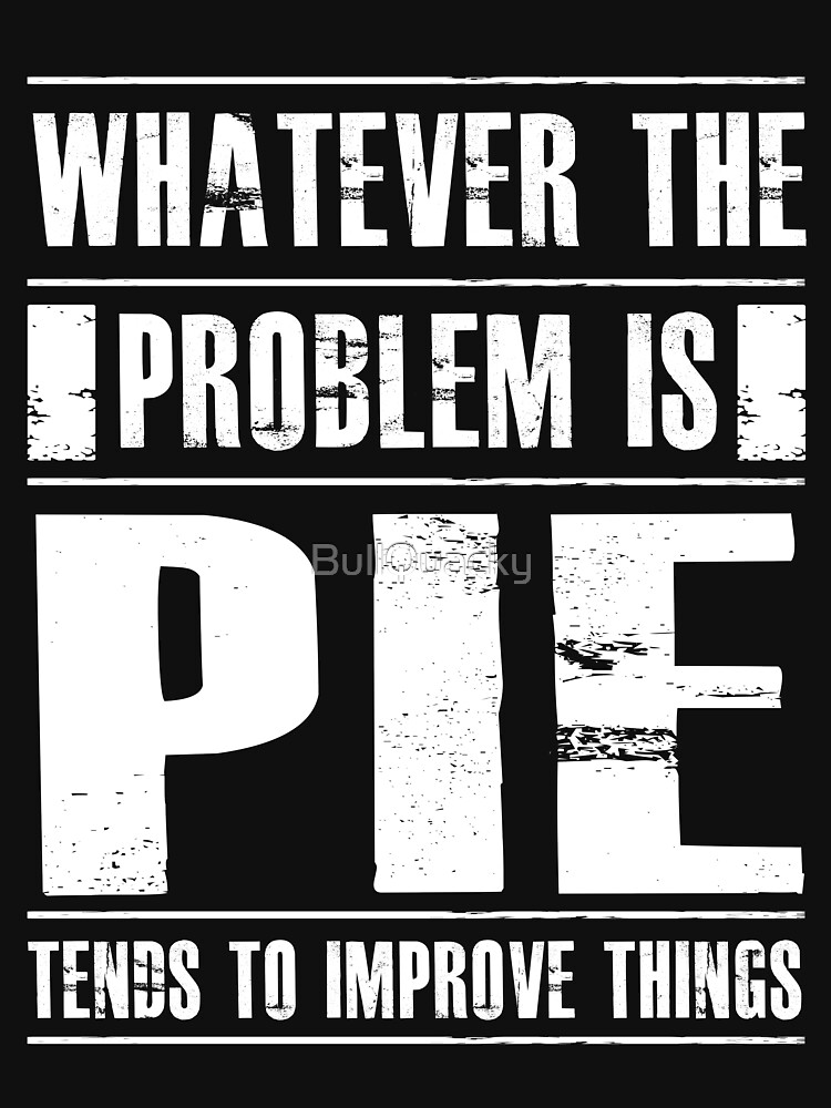 Whatever The Problem Is Pie Tends To Improve Things - Funny Dessert  by BullQuacky