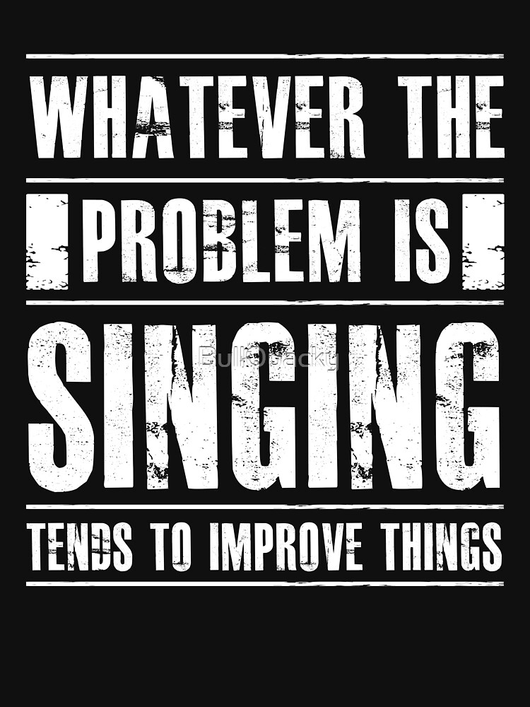 Whatever The Problem Is Singing Tends To Improve Things - Funny Singer Vocalist Musician  by BullQuacky