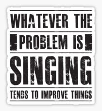 Whatever The Problem Is Singing Tends To Improve Things - Funny Singer Vocalist Musician  Sticker