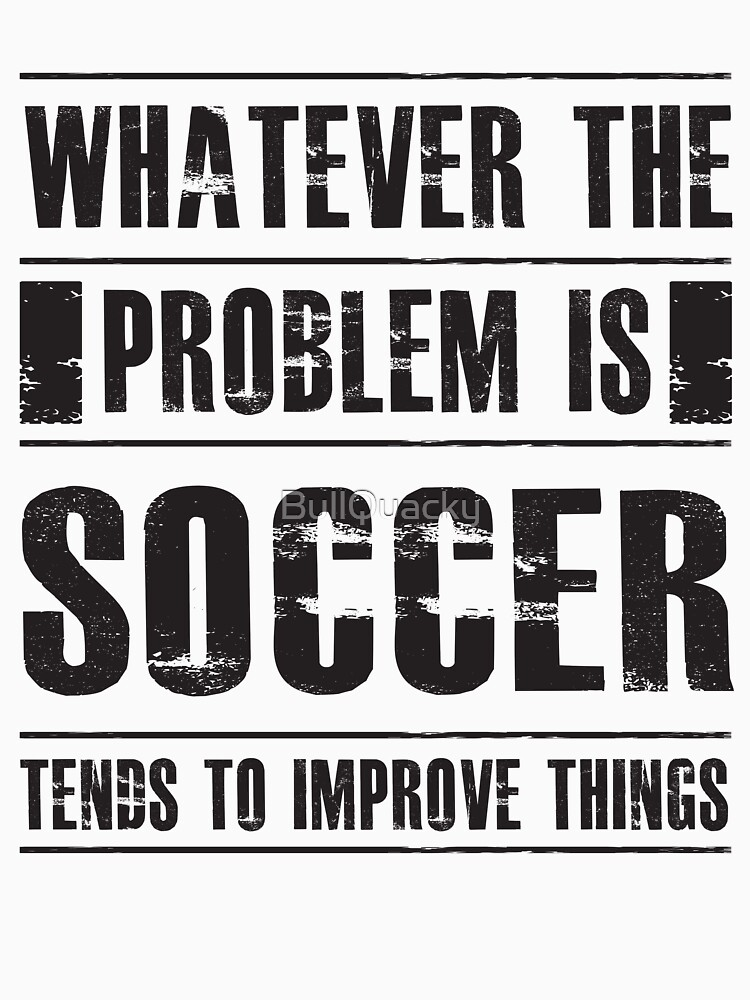 Whatever The Problem Is Soccer Tends To Improve Things - Funny Sports Athlete  by BullQuacky