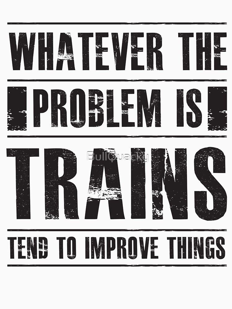 Whatever The Problem Is Trains Tend To Improve Things - Funny  by BullQuacky