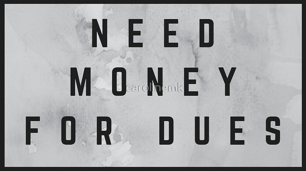 Need Money for Dues (watercolor grey) by carolinemk