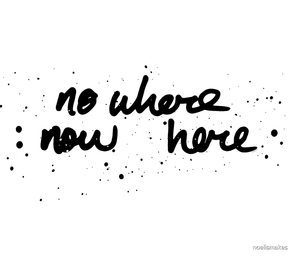 No Where - Now Here. by noelismakes