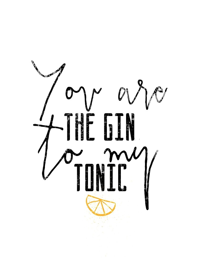 Yoy are the gin to my tonic quote by IvonDesign