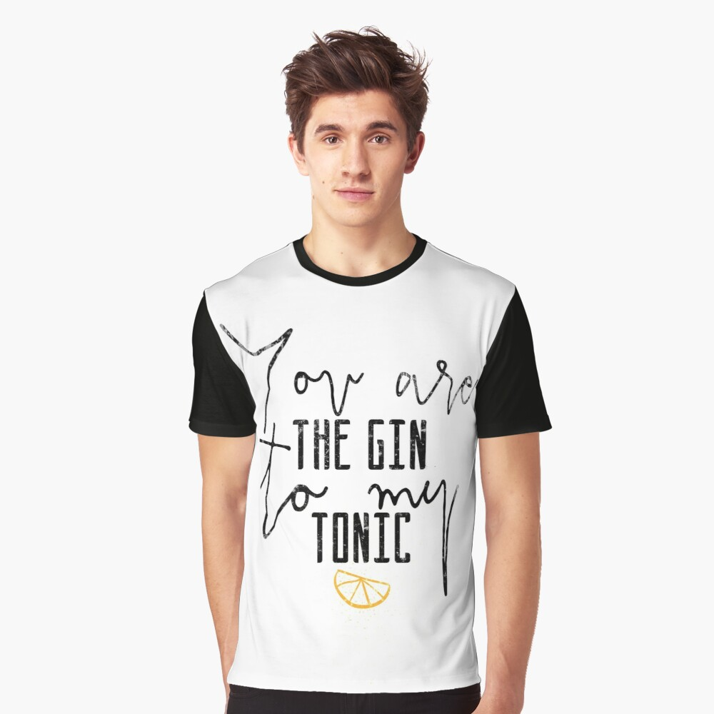 Yoy are the gin to my tonic quote Graphic T-Shirt Front