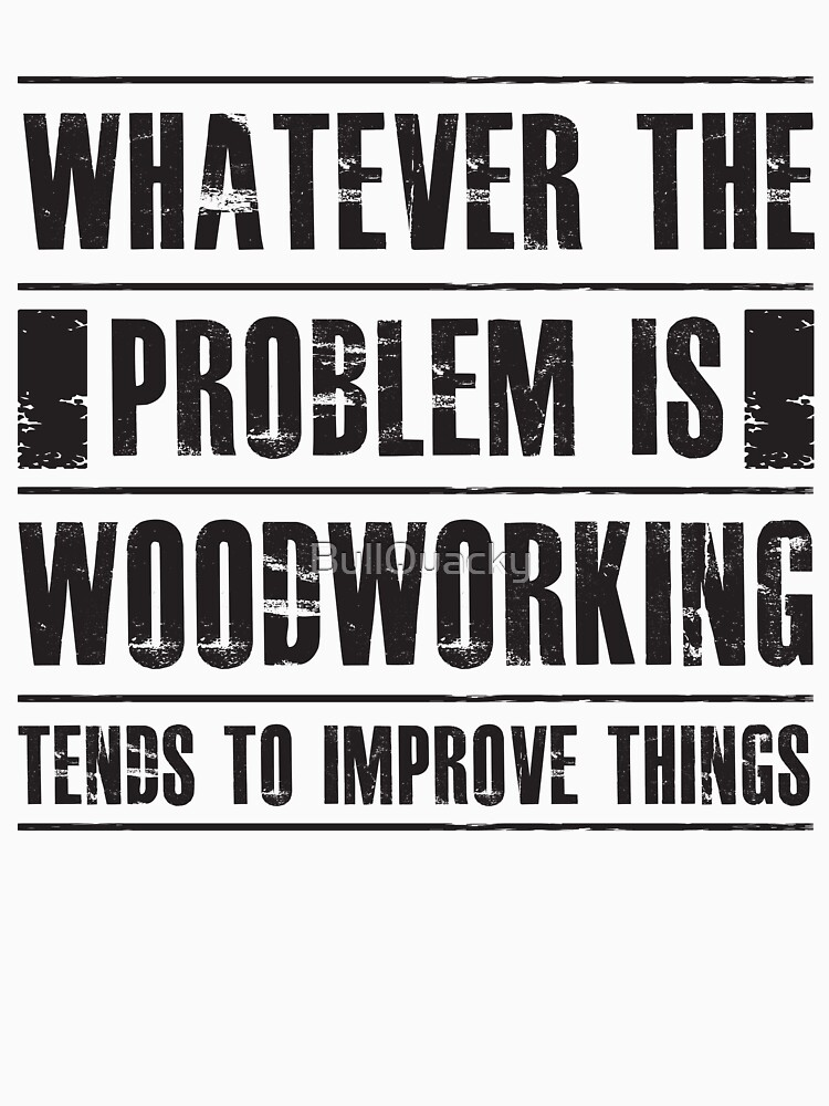Whatever The Problem Is Woodworking Tends To Improve Things - Funny  by BullQuacky