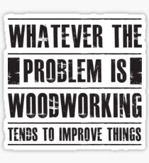 Whatever The Problem Is Woodworking Tends To Improve Things - Funny  Sticker