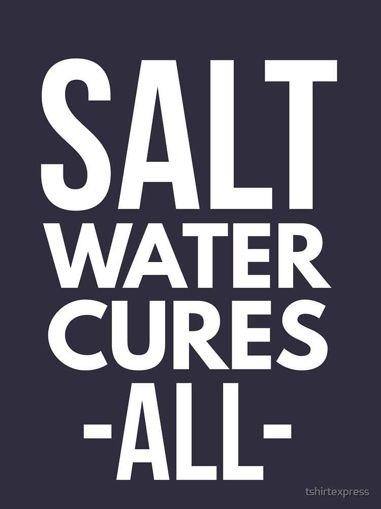 Salt water cures all by tshirtexpress