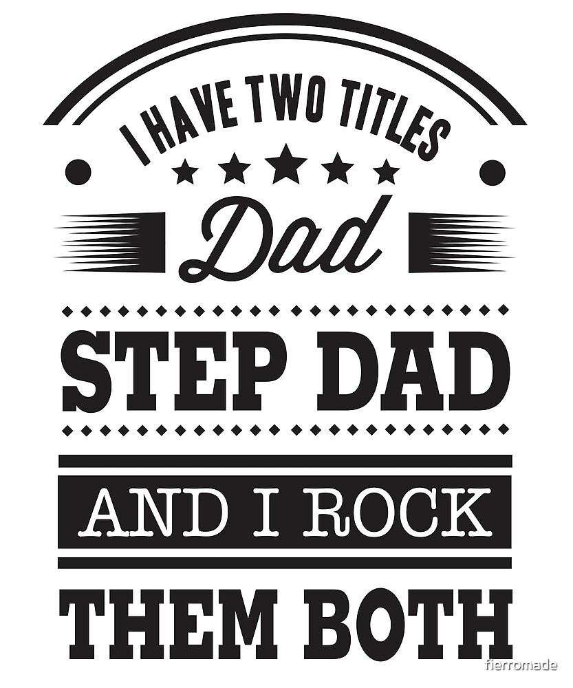 I HAD TWO TITLE- DAD , STEP DAD. AND I ROCK THEM BOTH. by fierromade