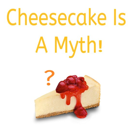Cheesecake is a myth by GardenKitty