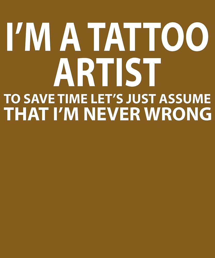 Tattoo Artist Assume I'm Never Wrong  by AlwaysAwesome