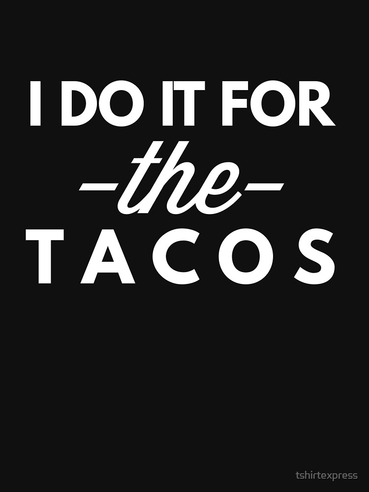 I do it for the Tacos by tshirtexpress