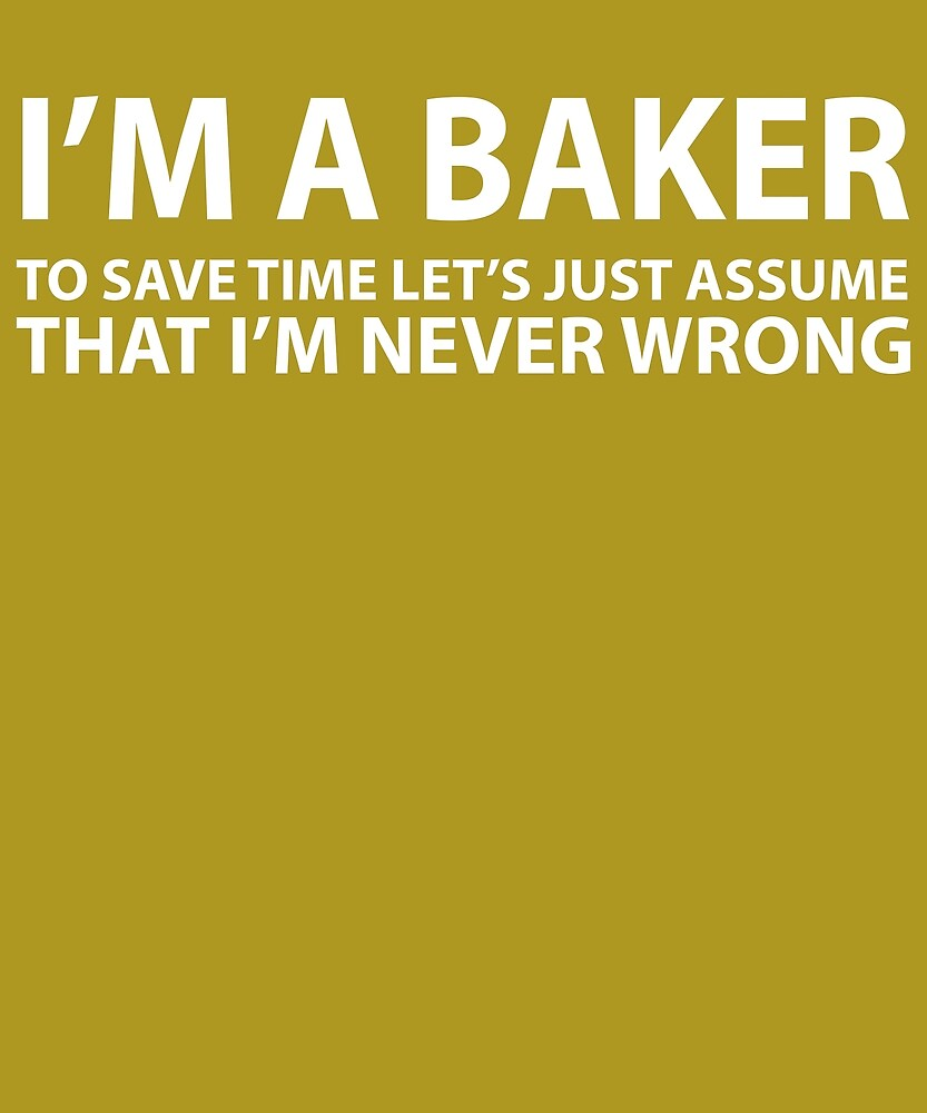 Baker Assume I'm Never Wrong  by AlwaysAwesome