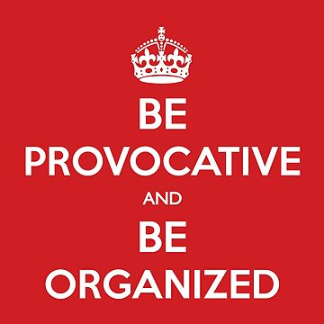 Be Provocative and Be Organized (Keep calm) by Snibel