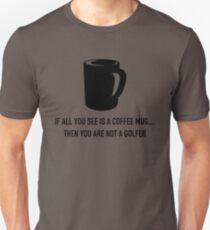 IF YOU ALL SEE IS A COFFEE MUG.. THEN YOU ARE NOT A GOLFER.  T-Shirt