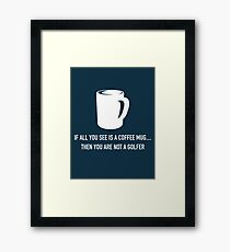 IF YOU ALL SEE IS A COFFEE MUG.. THEN YOU ARE NOT A GOLFER.  Framed Print
