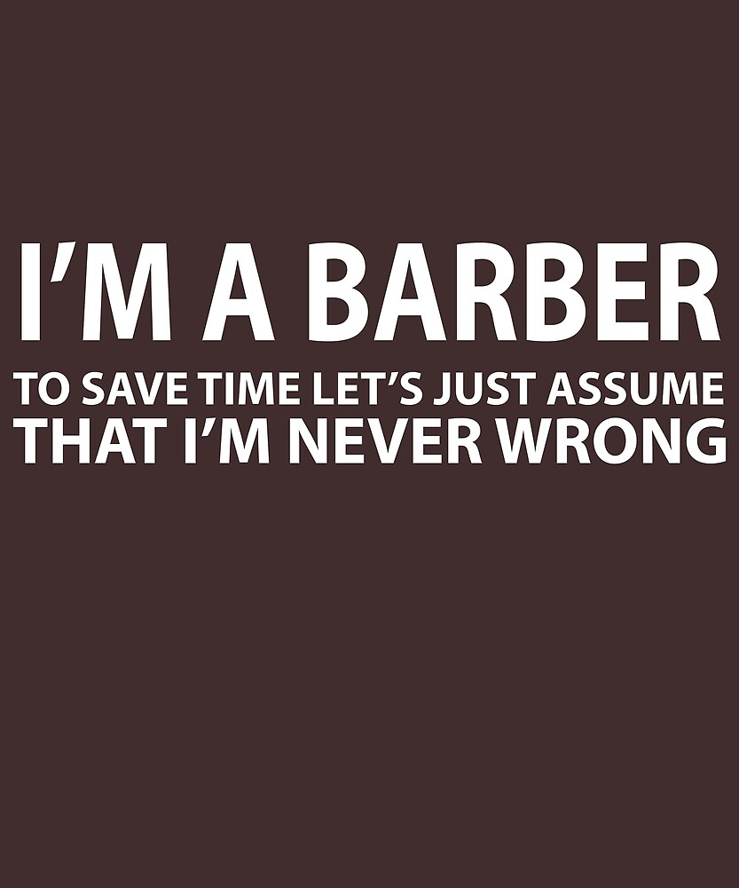Barber Assume I'm Never Wrong  by AlwaysAwesome
